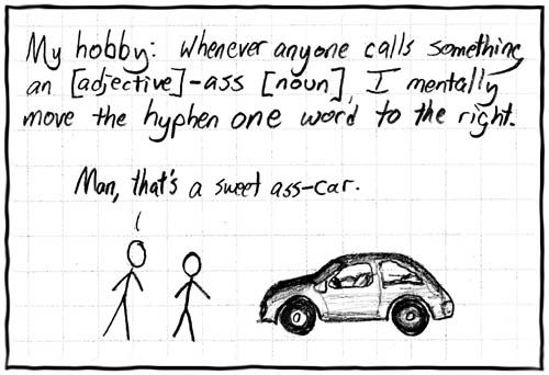 My hobby: Whenever anyone calls something an [adjective]-ass [noun], I mentally move the hyphen one word to the right.